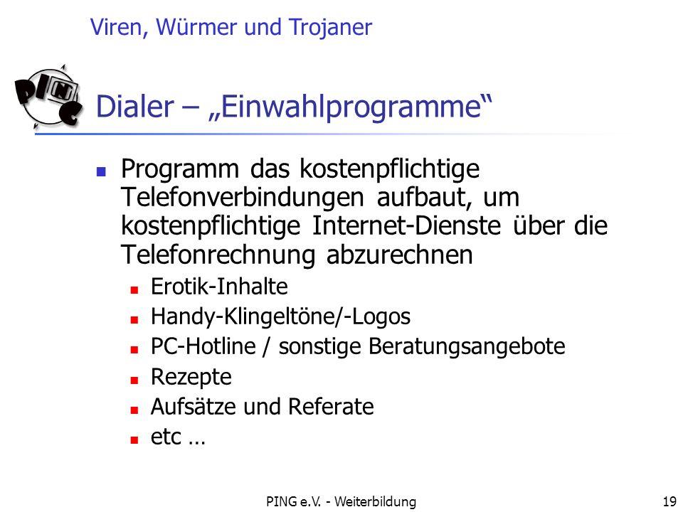 Viren, Würmer und Trojaner PING e.V. - Weiterbildung19 Dialer – Einwahlprogramme Programm das kostenpflichtige Telefonverbindungen aufbaut, um kostenp