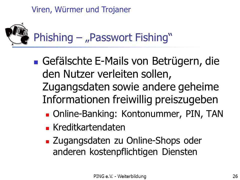 Viren, Würmer und Trojaner PING e.V. - Weiterbildung26 Phishing – Passwort Fishing Gefälschte E-Mails von Betrügern, die den Nutzer verleiten sollen,