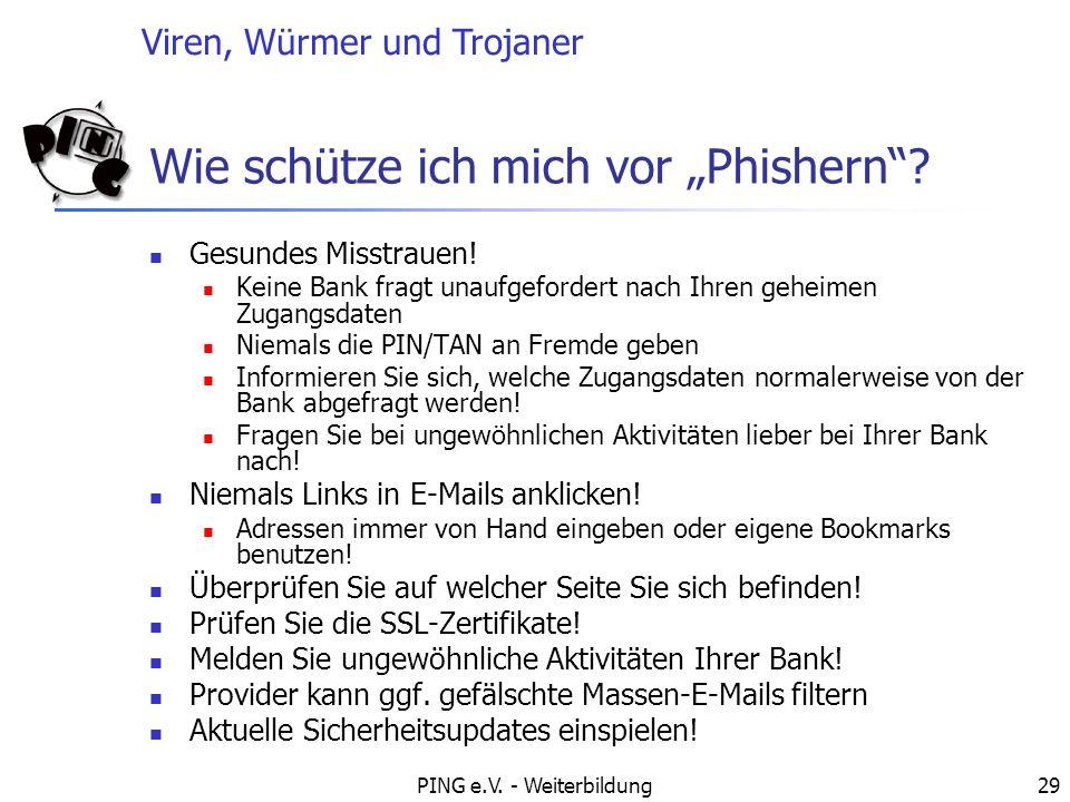 Viren, Würmer und Trojaner PING e.V. - Weiterbildung29 Wie schütze ich mich vor Phishern? Gesundes Misstrauen! Keine Bank fragt unaufgefordert nach Ih