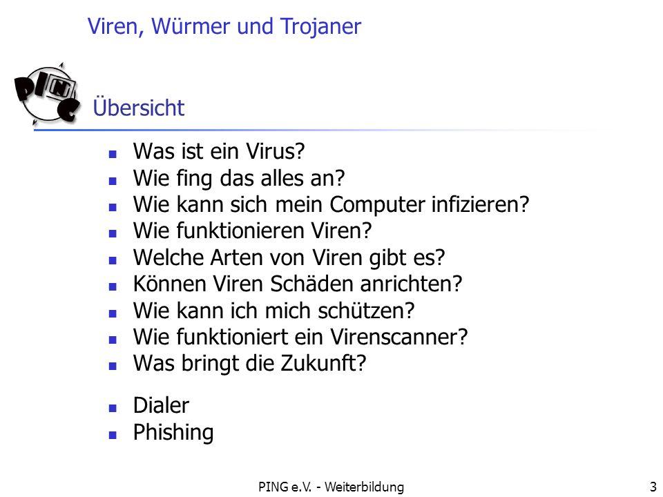 Viren, Würmer und Trojaner PING e.V. - Weiterbildung3 Übersicht Was ist ein Virus? Wie fing das alles an? Wie kann sich mein Computer infizieren? Wie