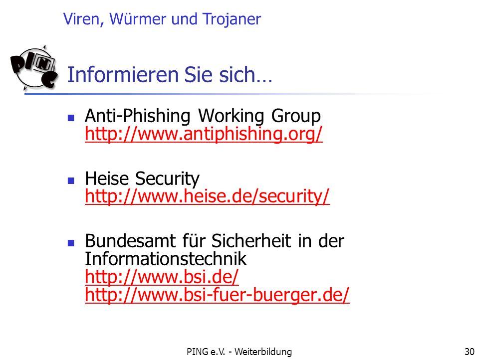 Viren, Würmer und Trojaner PING e.V. - Weiterbildung30 Informieren Sie sich… Anti-Phishing Working Group http://www.antiphishing.org/ http://www.antip