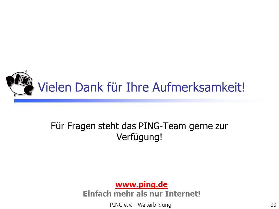 PING e.V. - Weiterbildung33 Vielen Dank für Ihre Aufmerksamkeit! Für Fragen steht das PING-Team gerne zur Verfügung! www.ping.de Einfach mehr als nur
