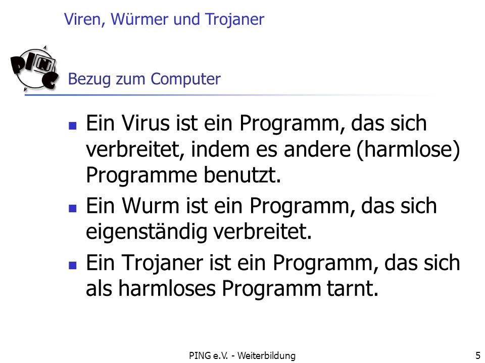 Viren, Würmer und Trojaner PING e.V. - Weiterbildung5 Bezug zum Computer Ein Virus ist ein Programm, das sich verbreitet, indem es andere (harmlose) P