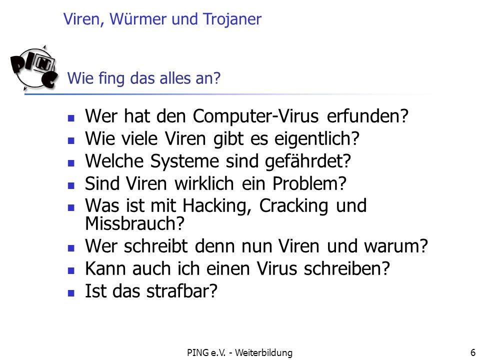 Viren, Würmer und Trojaner PING e.V. - Weiterbildung6 Wie fing das alles an? Wer hat den Computer-Virus erfunden? Wie viele Viren gibt es eigentlich?