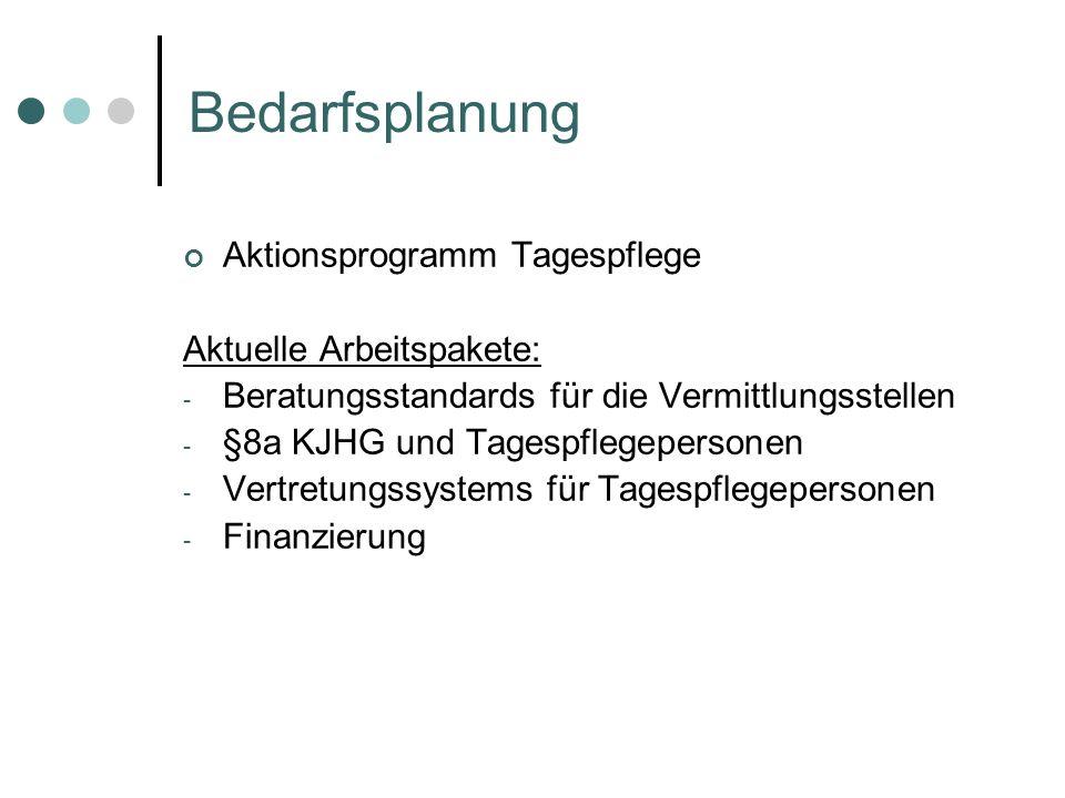 Bedarfsplanung Aktionsprogramm Tagespflege Aktuelle Arbeitspakete: - Beratungsstandards für die Vermittlungsstellen - §8a KJHG und Tagespflegepersonen