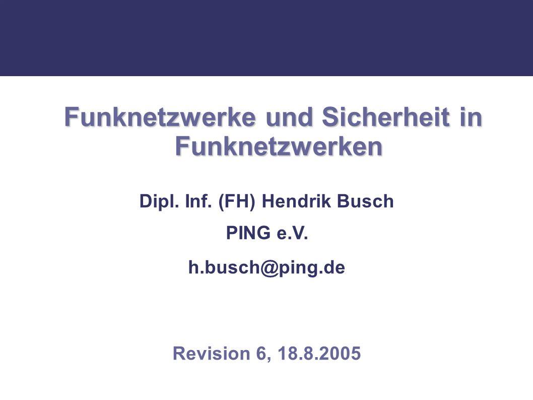 Funknetzwerke und Sicherheit in Funknetzwerken Dipl. Inf. (FH) Hendrik Busch PING e.V. h.busch@ping.de Revision 6, 18.8.2005