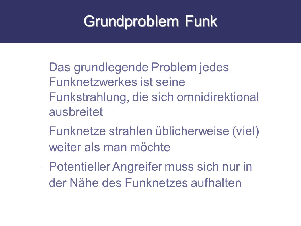 Grundproblem Funk Das grundlegende Problem jedes Funknetzwerkes ist seine Funkstrahlung, die sich omnidirektional ausbreitet Funknetze strahlen üblich