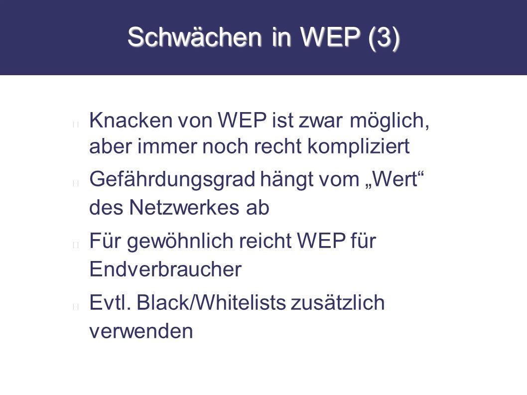 Schwächen in WEP (3) Knacken von WEP ist zwar möglich, aber immer noch recht kompliziert Gefährdungsgrad hängt vom Wert des Netzwerkes ab Für gewöhnli