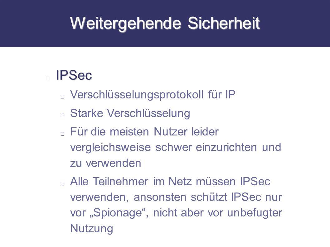 Weitergehende Sicherheit IPSec Verschlüsselungsprotokoll für IP Starke Verschlüsselung Für die meisten Nutzer leider vergleichsweise schwer einzuricht