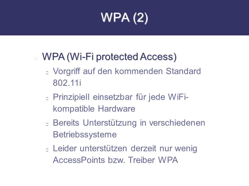 WPA (2) WPA (Wi-Fi protected Access) Vorgriff auf den kommenden Standard 802.11i Prinzipiell einsetzbar für jede WiFi- kompatible Hardware Bereits Unt