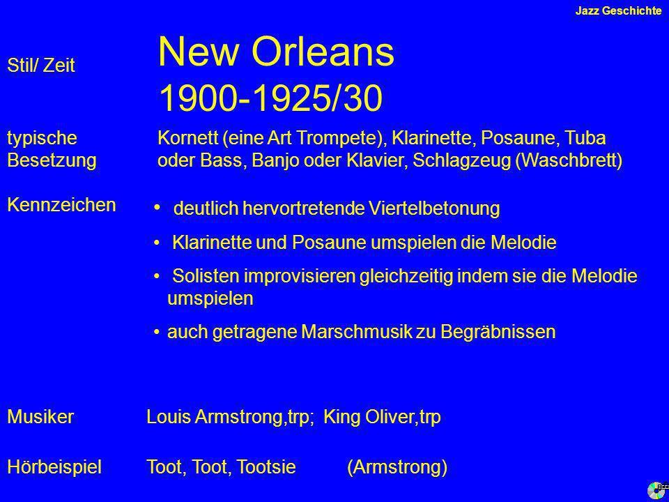New Orleans 1900-1925/30 Kennzeichen typische Besetzung Musiker Hörbeispiel Stil/ Zeit Kornett (eine Art Trompete), Klarinette, Posaune, Tuba oder Bass, Banjo oder Klavier, Schlagzeug (Waschbrett) Louis Armstrong,trp; King Oliver,trp deutlich hervortretende Viertelbetonung Klarinette und Posaune umspielen die Melodie Solisten improvisieren gleichzeitig indem sie die Melodie umspielen auch getragene Marschmusik zu Begräbnissen Toot, Toot, Tootsie(Armstrong) Jazz Geschichte
