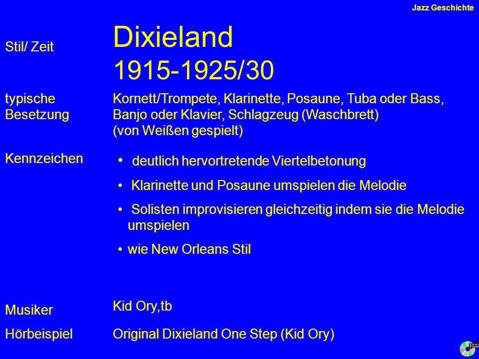 Dixieland 1915-1925/30 Kennzeichen typische Besetzung Hörbeispiel Stil/ Zeit Kornett/Trompete, Klarinette, Posaune, Tuba oder Bass, Banjo oder Klavier, Schlagzeug (Waschbrett) (von Weißen gespielt) deutlich hervortretende Viertelbetonung Klarinette und Posaune umspielen die Melodie Solisten improvisieren gleichzeitig indem sie die Melodie umspielen wie New Orleans Stil Original Dixieland One Step (Kid Ory) Musiker Kid Ory,tb Jazz Geschichte