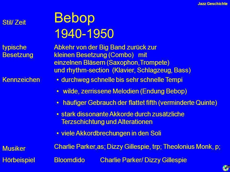 Bebop 1940-1950 Kennzeichen typische Besetzung Hörbeispiel Stil/ Zeit Abkehr von der Big Band zurück zur kleinen Besetzung (Combo) mit einzelnen Bläsern (Saxophon,Trompete) und rhythm-section (Klavier, Schlagzeug, Bass) durchweg schnelle bis sehr schnelle Tempi wilde, zerrissene Melodien (Endung Bebop) häufiger Gebrauch der flattet fifth (verminderte Quinte) stark dissonante Akkorde durch zusätzliche Terzschichtung und Alterationen viele Akkordbrechungen in den Soli BloomdidoCharlie Parker/ Dizzy Gillespie Musiker Charlie Parker,as; Dizzy Gillespie, trp; Theolonius Monk, p; Jazz Geschichte