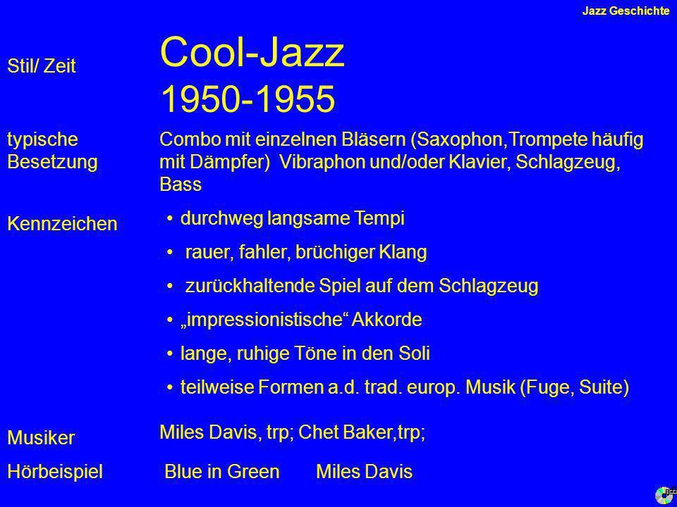 Cool-Jazz 1950-1955 Kennzeichen typische Besetzung Hörbeispiel Stil/ Zeit Combo mit einzelnen Bläsern (Saxophon,Trompete häufig mit Dämpfer) Vibraphon und/oder Klavier, Schlagzeug, Bass durchweg langsame Tempi rauer, fahler, brüchiger Klang zurückhaltende Spiel auf dem Schlagzeug impressionistische Akkorde lange, ruhige Töne in den Soli teilweise Formen a.d.