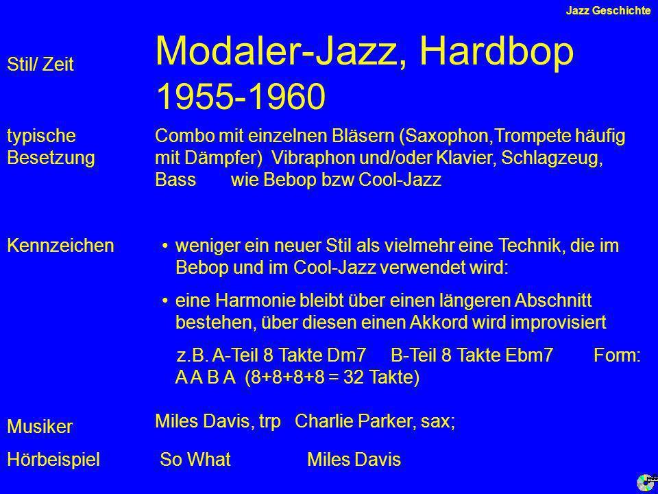 Modaler-Jazz, Hardbop 1955-1960 Kennzeichen typische Besetzung Hörbeispiel Stil/ Zeit Combo mit einzelnen Bläsern (Saxophon,Trompete häufig mit Dämpfer) Vibraphon und/oder Klavier, Schlagzeug, Bass wie Bebop bzw Cool-Jazz weniger ein neuer Stil als vielmehr eine Technik, die im Bebop und im Cool-Jazz verwendet wird: eine Harmonie bleibt über einen längeren Abschnitt bestehen, über diesen einen Akkord wird improvisiert z.B.