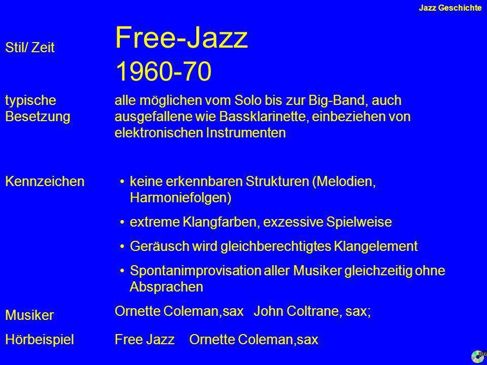 Free-Jazz 1960-70 Kennzeichen typische Besetzung Hörbeispiel Stil/ Zeit alle möglichen vom Solo bis zur Big-Band, auch ausgefallene wie Bassklarinette, einbeziehen von elektronischen Instrumenten keine erkennbaren Strukturen (Melodien, Harmoniefolgen) extreme Klangfarben, exzessive Spielweise Geräusch wird gleichberechtigtes Klangelement Spontanimprovisation aller Musiker gleichzeitig ohne Absprachen Free Jazz Ornette Coleman,sax Musiker Ornette Coleman,sax John Coltrane, sax; Jazz Geschichte