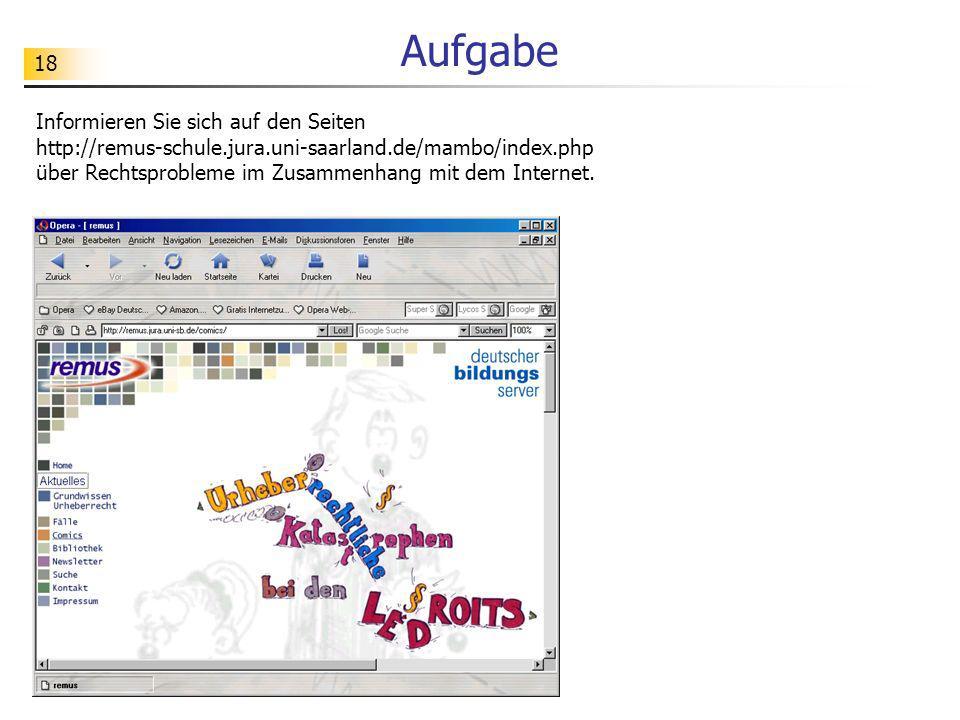 18 Aufgabe Informieren Sie sich auf den Seiten http://remus-schule.jura.uni-saarland.de/mambo/index.php über Rechtsprobleme im Zusammenhang mit dem Internet.