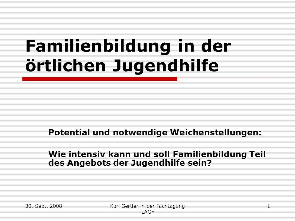 30. Sept. 2008Karl Gertler in der Fachtagung LAGF 1 Familienbildung in der örtlichen Jugendhilfe Potential und notwendige Weichenstellungen: Wie inten