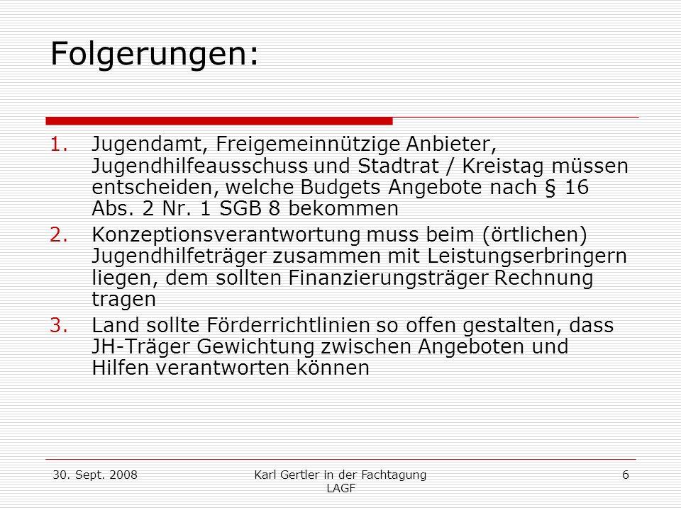30. Sept. 2008Karl Gertler in der Fachtagung LAGF 6 Folgerungen: 1.Jugendamt, Freigemeinnützige Anbieter, Jugendhilfeausschuss und Stadtrat / Kreistag
