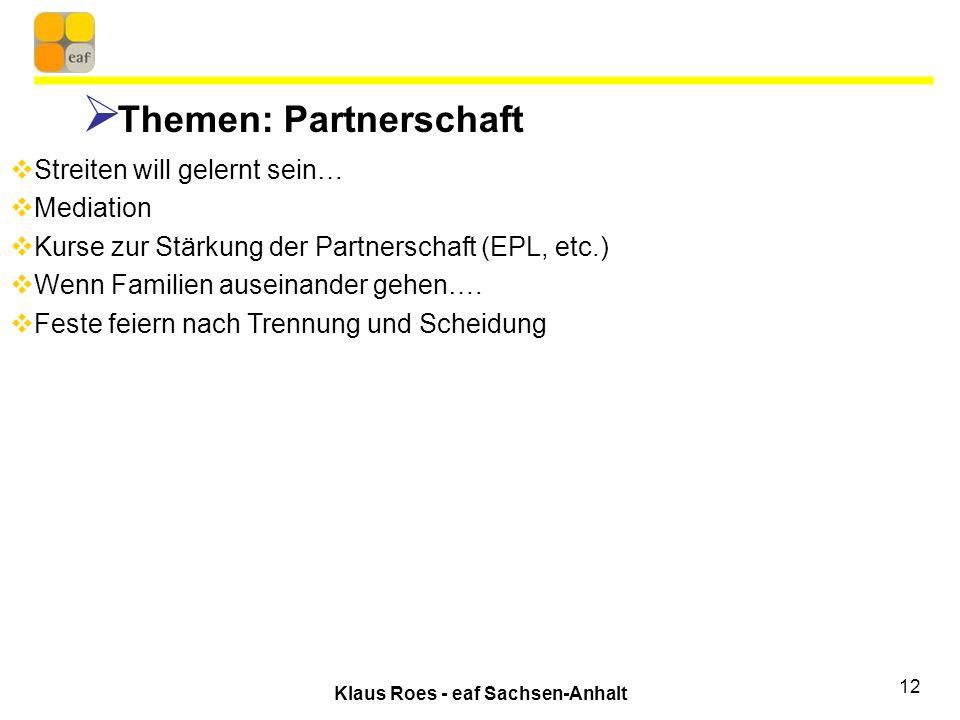 Klaus Roes - eaf Sachsen-Anhalt 12 Themen: Partnerschaft Streiten will gelernt sein… Mediation Kurse zur Stärkung der Partnerschaft (EPL, etc.) Wenn Familien auseinander gehen….