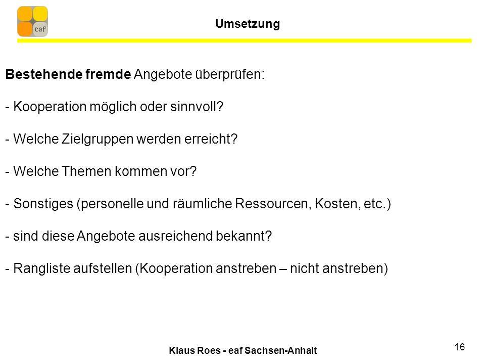 Klaus Roes - eaf Sachsen-Anhalt 16 Bestehende fremde Angebote überprüfen: - Kooperation möglich oder sinnvoll.