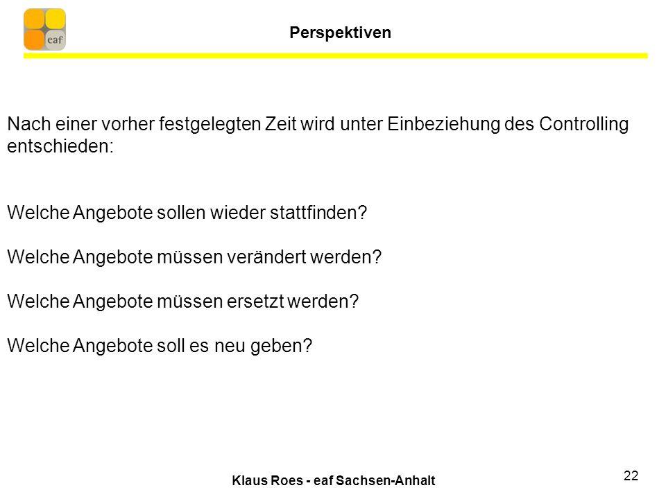 Klaus Roes - eaf Sachsen-Anhalt 22 Nach einer vorher festgelegten Zeit wird unter Einbeziehung des Controlling entschieden: Welche Angebote sollen wieder stattfinden.