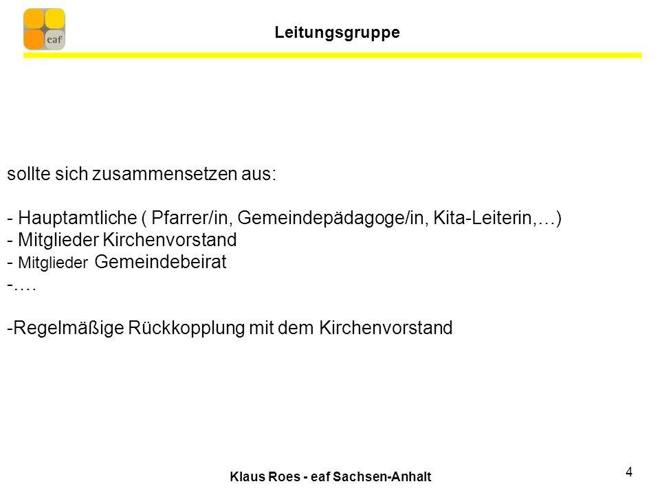 Klaus Roes - eaf Sachsen-Anhalt 4 sollte sich zusammensetzen aus: - Hauptamtliche ( Pfarrer/in, Gemeindepädagoge/in, Kita-Leiterin,…) - Mitglieder Kirchenvorstand - Mitglieder Gemeindebeirat -….