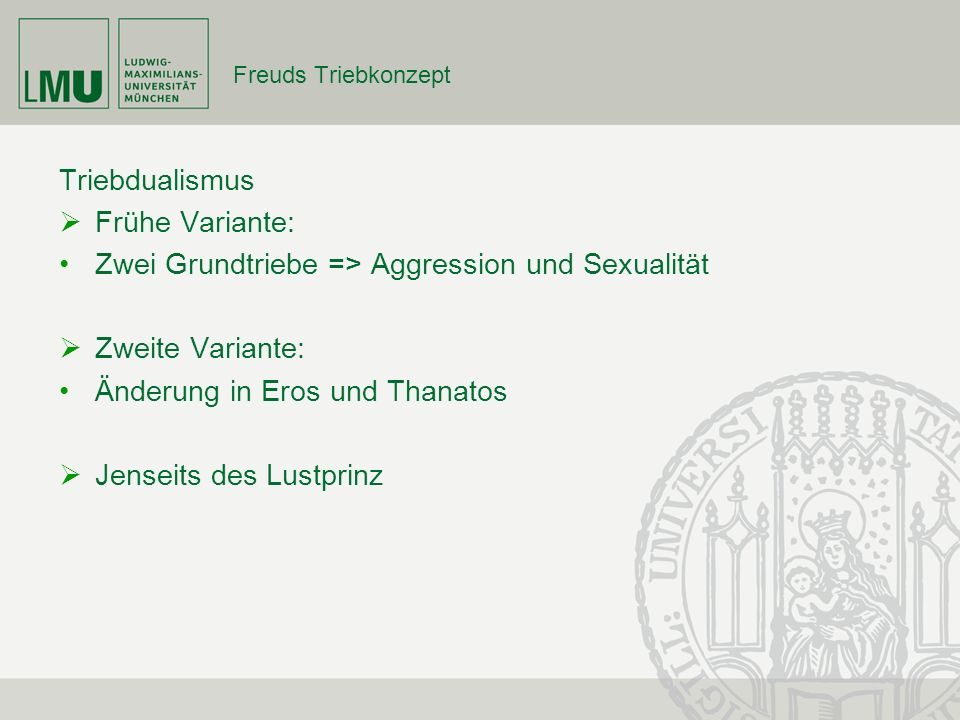 Freuds Triebkonzept Triebdualismus Frühe Variante: Zwei Grundtriebe => Aggression und Sexualität Zweite Variante: Änderung in Eros und Thanatos Jensei