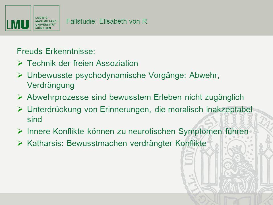 Fallstudie: Elisabeth von R. Freuds Erkenntnisse: Technik der freien Assoziation Unbewusste psychodynamische Vorgänge: Abwehr, Verdrängung Abwehrproze