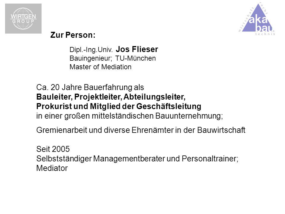 Zur Person: Dipl.-Ing.Univ. Jos Flieser Bauingenieur; TU-München Master of Mediation Ca. 20 Jahre Bauerfahrung als Bauleiter, Projektleiter, Abteilung