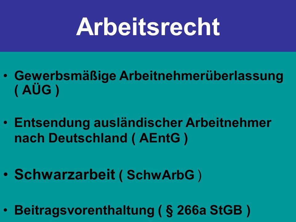 Arbeitsrecht Gewerbsmäßige Arbeitnehmerüberlassung ( AÜG ) Entsendung ausländischer Arbeitnehmer nach Deutschland ( AEntG ) Schwarzarbeit ( SchwArbG )