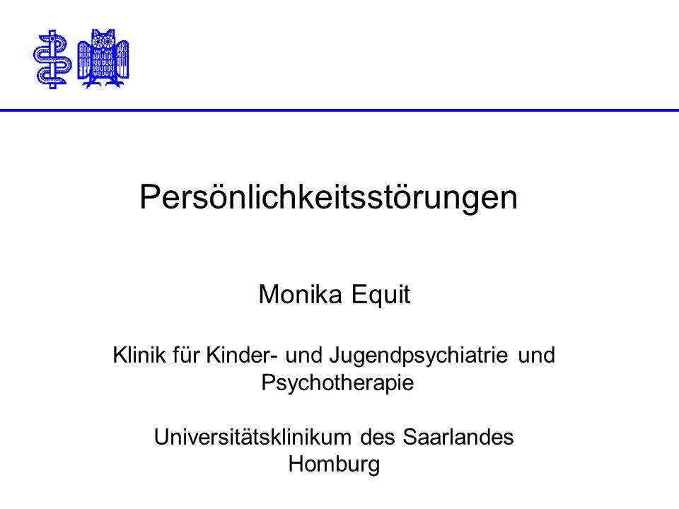 Persönlichkeitsstörungen Monika Equit Klinik für Kinder- und Jugendpsychiatrie und Psychotherapie Universitätsklinikum des Saarlandes Homburg