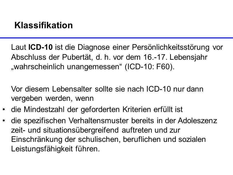 Klassifikation Laut ICD-10 ist die Diagnose einer Persönlichkeitsstörung vor Abschluss der Pubertät, d. h. vor dem 16.-17. Lebensjahr wahrscheinlich u