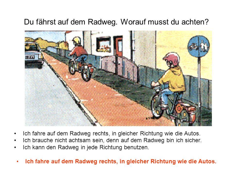 Du fährst auf dem Radweg. Worauf musst du achten? Ich fahre auf dem Radweg rechts, in gleicher Richtung wie die Autos. Ich brauche nicht achtsam sein,
