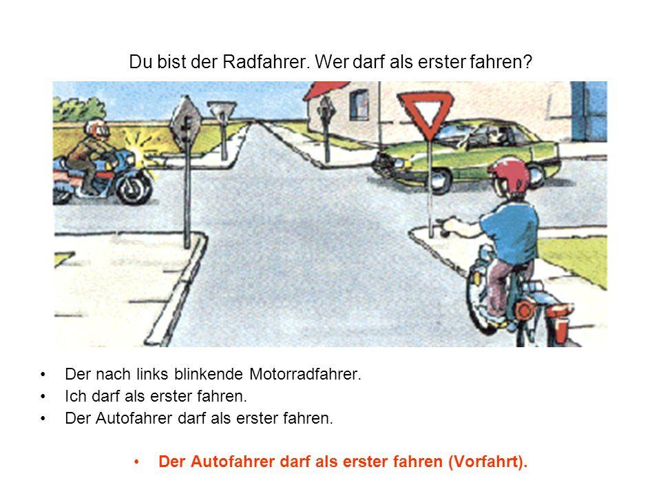 Du bist der Radfahrer. Wer darf als erster fahren? Der nach links blinkende Motorradfahrer. Ich darf als erster fahren. Der Autofahrer darf als erster