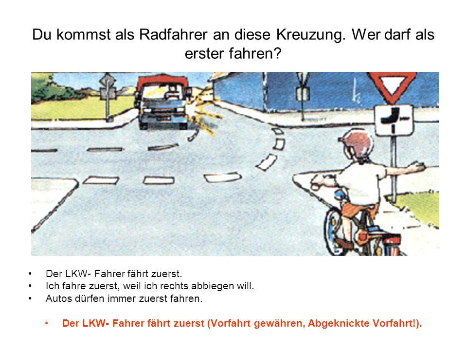 Du kommst als Radfahrer an diese Kreuzung. Wer darf als erster fahren? Der LKW- Fahrer fährt zuerst. Ich fahre zuerst, weil ich rechts abbiegen will.