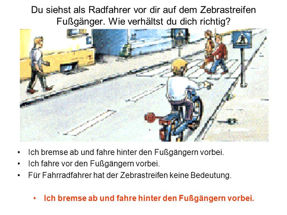 Du siehst als Radfahrer vor dir auf dem Zebrastreifen Fußgänger. Wie verhältst du dich richtig? Ich bremse ab und fahre hinter den Fußgängern vorbei.