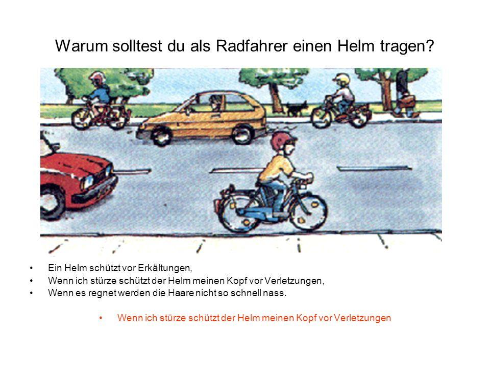 Warum solltest du als Radfahrer einen Helm tragen? Ein Helm schützt vor Erkältungen, Wenn ich stürze schützt der Helm meinen Kopf vor Verletzungen, We