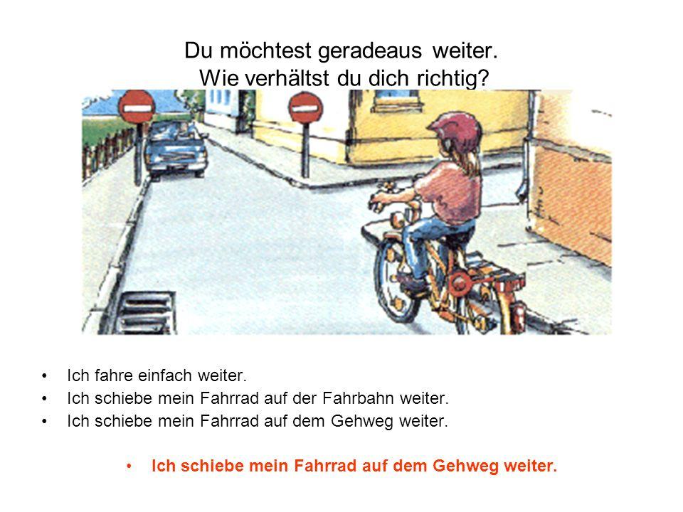 Du möchtest geradeaus weiter. Wie verhältst du dich richtig? Ich fahre einfach weiter. Ich schiebe mein Fahrrad auf der Fahrbahn weiter. Ich schiebe m