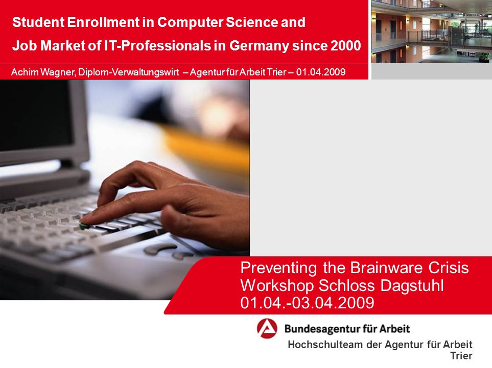 Hochschulteam der Agentur für Arbeit Trier Preventing the Brainware Crisis Workshop Schloss Dagstuhl Student Enrollment in Computer Science and Job Market of IT-Professionals in Germany since 2000 Achim Wagner, Diplom-Verwaltungswirt – Agentur für Arbeit Trier –