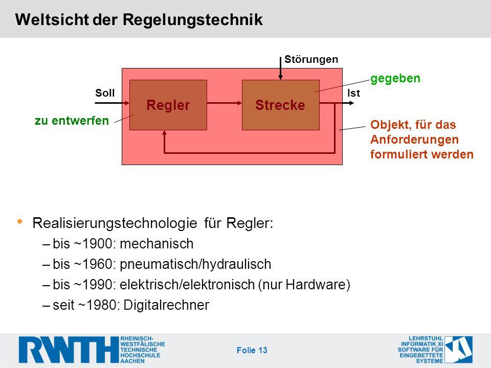 Folie 13 Weltsicht der Regelungstechnik Realisierungstechnologie für Regler: –bis ~1900: mechanisch –bis ~1960: pneumatisch/hydraulisch –bis ~1990: el