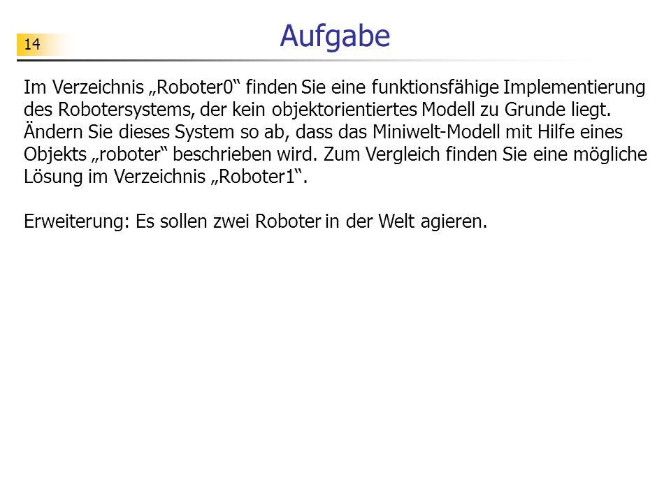 14 Aufgabe Im Verzeichnis Roboter0 finden Sie eine funktionsfähige Implementierung des Robotersystems, der kein objektorientiertes Modell zu Grunde liegt.