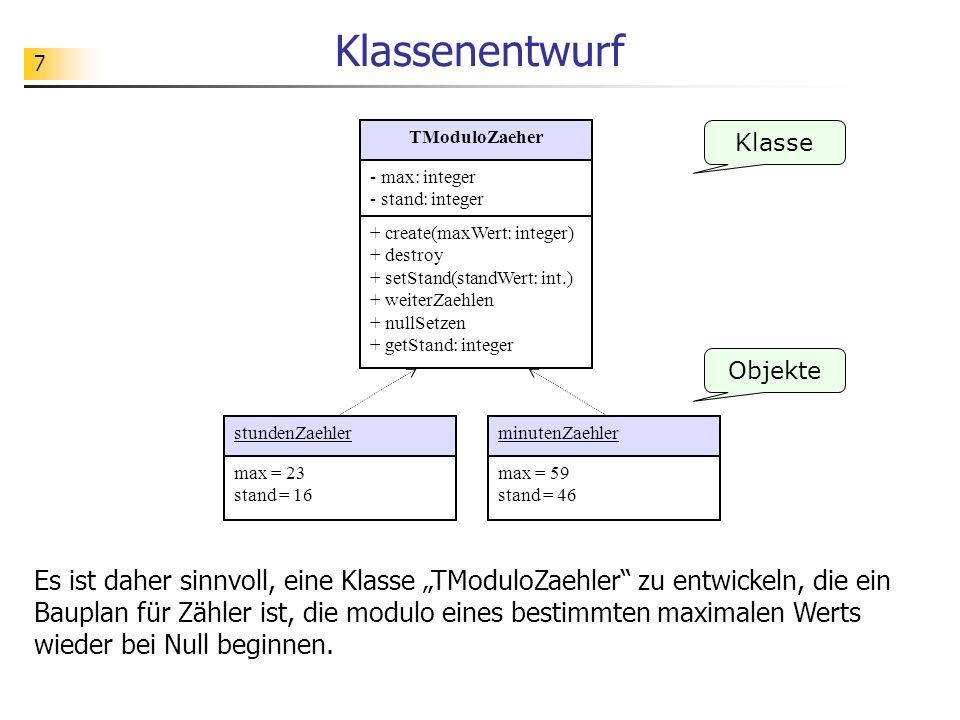 7 Klassenentwurf Es ist daher sinnvoll, eine Klasse TModuloZaehler zu entwickeln, die ein Bauplan für Zähler ist, die modulo eines bestimmten maximalen Werts wieder bei Null beginnen.