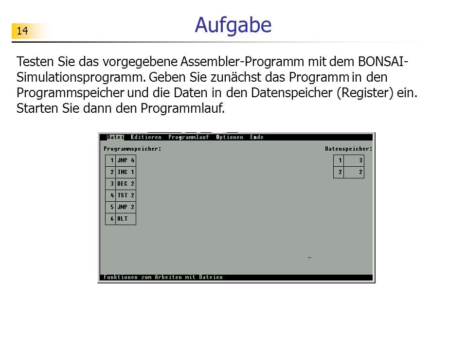 14 Aufgabe Testen Sie das vorgegebene Assembler-Programm mit dem BONSAI- Simulationsprogramm.
