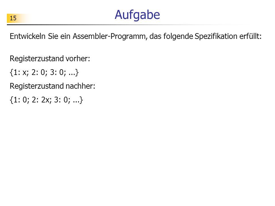15 Aufgabe Entwickeln Sie ein Assembler-Programm, das folgende Spezifikation erfüllt: Registerzustand vorher: {1: x; 2: 0; 3: 0;...} Registerzustand nachher: {1: 0; 2: 2x; 3: 0;...}