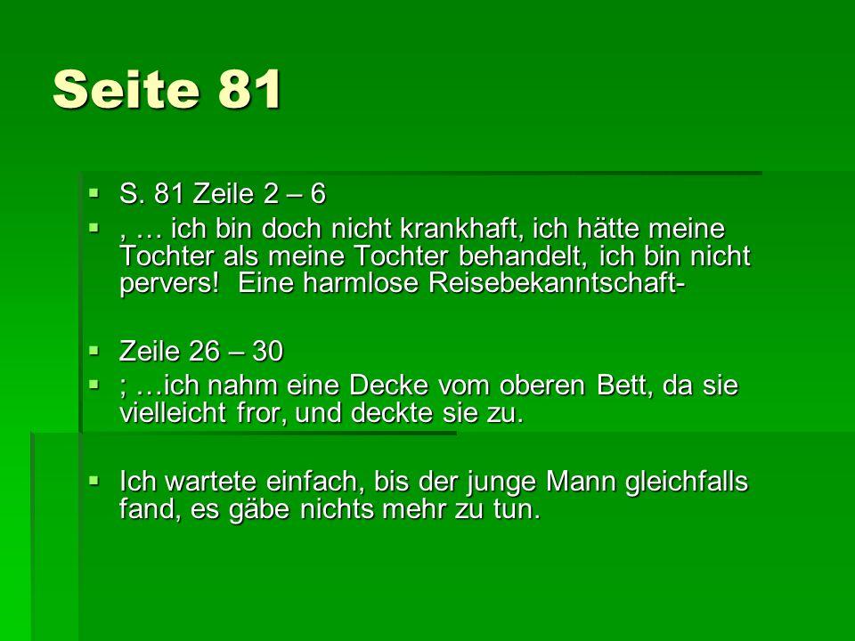 Seite 81 S. 81 Zeile 2 – 6 S. 81 Zeile 2 – 6, … ich bin doch nicht krankhaft, ich hätte meine Tochter als meine Tochter behandelt, ich bin nicht perve