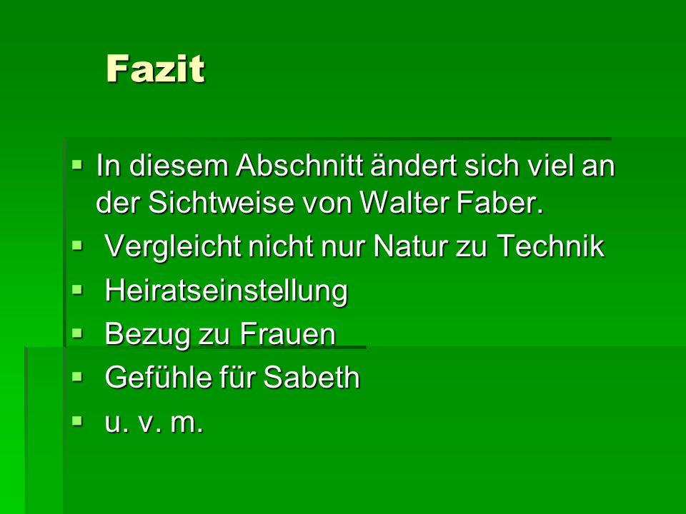 Fazit Fazit In diesem Abschnitt ändert sich viel an der Sichtweise von Walter Faber. In diesem Abschnitt ändert sich viel an der Sichtweise von Walter
