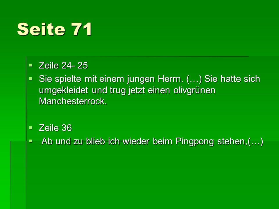 Seite 71 Zeile 24- 25 Zeile 24- 25 Sie spielte mit einem jungen Herrn. (…) Sie hatte sich umgekleidet und trug jetzt einen olivgrünen Manchesterrock.