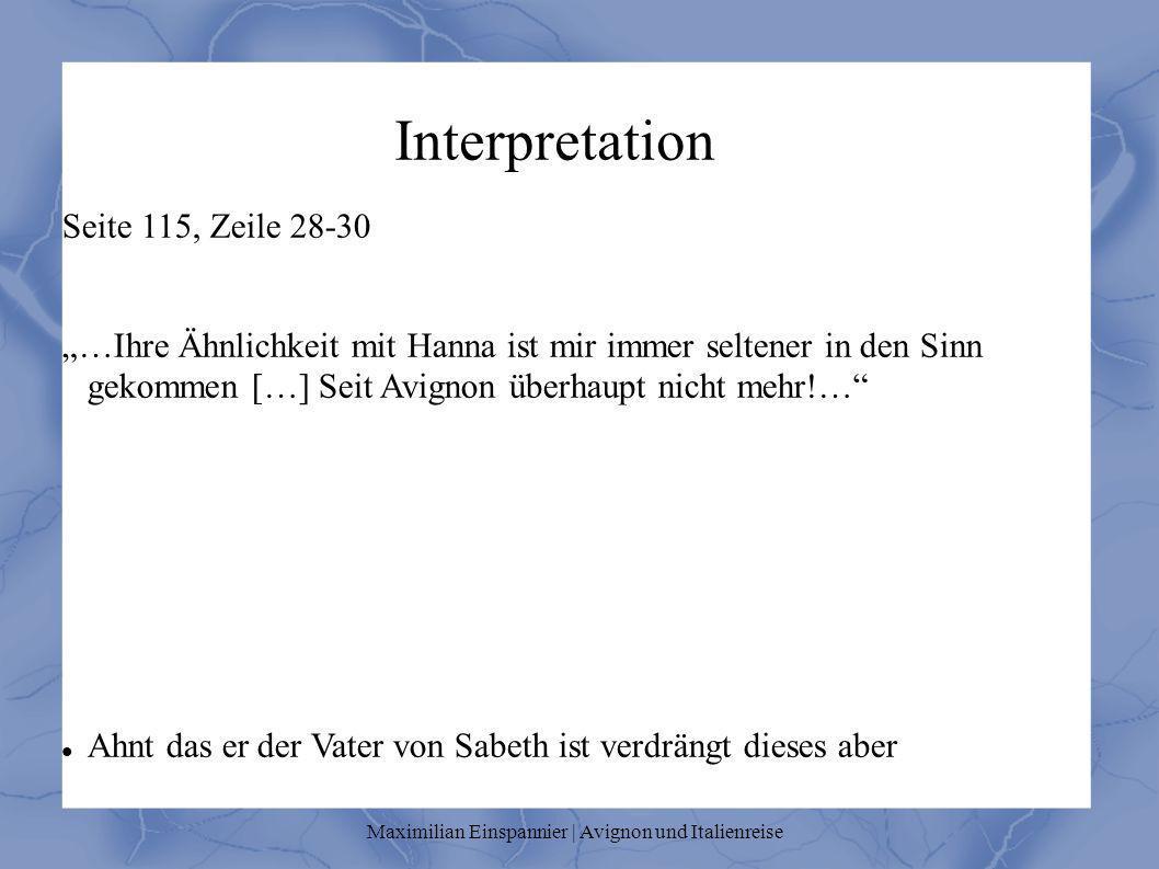 Interpretation Seite 115, Zeile 28-30 …Ihre Ähnlichkeit mit Hanna ist mir immer seltener in den Sinn gekommen […] Seit Avignon überhaupt nicht mehr!… Ahnt das er der Vater von Sabeth ist verdrängt dieses aber Maximilian Einspannier | Avignon und Italienreise