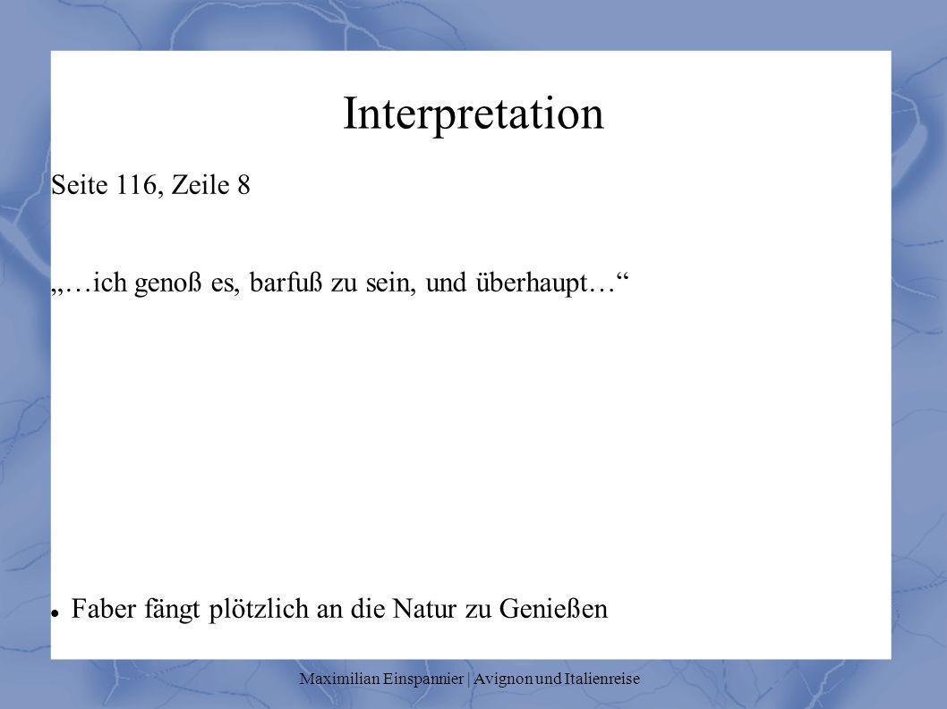 Interpretation Seite 116, Zeile 8 …ich genoß es, barfuß zu sein, und überhaupt… Faber fängt plötzlich an die Natur zu Genießen Maximilian Einspannier | Avignon und Italienreise